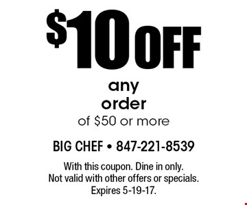 $10 OFF any order of $50 or more. With this coupon. Dine in only. Not valid with other offers or specials. Expires 5-19-17.