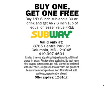 Free 6 inch sub. Buy Any 6 inch sub and a 30 oz. drink and get Any 6 inch sub of equal or lesser value FREE. Limited time only at participating restaurants. Additional charge for extras. Plus tax where applicable. No cash value. One coupon, per customer, per visit. May not be combined with other offers, coupons or discount cards. Coupon must be surrendered with purchase. Void if transferred, sold auctioned, reproduced or altered. Offer expires: 12-31-17.