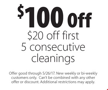 $100 Off $20 off first 5 consecutive cleanings. Offer good through 5/26/17. New weekly or bi-weekly customers only. Can't be combined with any other offer or discount. Additional restrictions may apply.