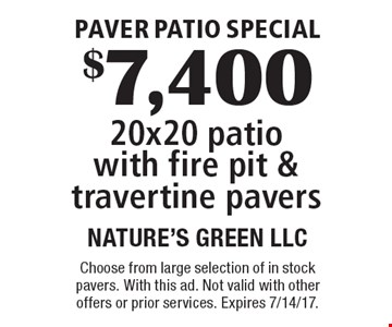 Paver Patio Special. $7,400 20x20 patio with fire pit & travertine pavers. Choose from large selection of in stock pavers. With this ad. Not valid with other offers or prior services. Expires 7/14/17.