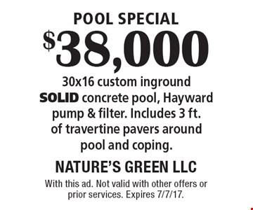Pool Special. $38,000 30x16 custom inground solid concrete pool, Hayward pump & filter. Includes 3 ft. of travertine pavers around pool and coping. With this ad. Not valid with other offers or prior services. Expires 7/7/17.