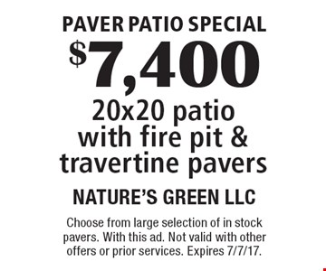 Paver Patio Special. $7,400 20x20 patio with fire pit & travertine pavers. Choose from large selection of in stock pavers. With this ad. Not valid with other offers or prior services. Expires 7/7/17.