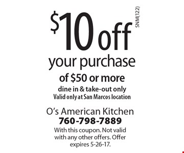 $10 off your purchase of $50 or more, dine in & take-out only. Valid only at San Marcos location. With this coupon. Not valid with any other offers. Offer expires 5-26-17.