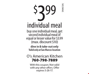 $3.99 individual meal, buy one individual meal, get second individual meal of equal or lesser value for $3.99 (max. discount $10). Dine in & take-out only. Valid only at San Marcos location. With this coupon. Not valid with any other offers. Offer expires 5-26-17.