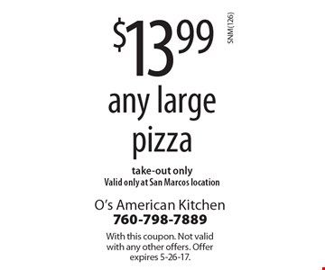 $13.99 any large pizza, take-out only. Valid only at San Marcos location. With this coupon. Not valid with any other offers. Offer expires 5-26-17.