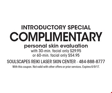 INTRODUCTORY SPECIAL complimentary personal skin evaluation with 30-min. facial only $29.95 or 60-min. facial only $54.95. With this coupon. Not valid with other offers or prior services. Expires 6/9/17.
