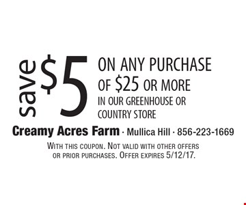 Save $5 on any purchase of $25 or more. in our greenhouse or country store. With this coupon. Not valid with other offers or prior purchases. Offer expires 5/12/17.