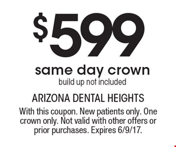 $599 same day crown build up not included. With this coupon. New patients only. One crown only. Not valid with other offers or prior purchases. Expires 6/9/17.