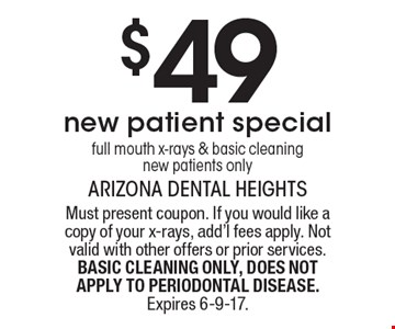 $49 New patient special - Full mouth x-rays & basic cleaning. New patients only. Must present coupon. If you would like a copy of your x-rays, add'l fees apply. Not valid with other offers or prior services. BASIC CLEANING ONLY, DOES NOT APPLY TO PERIODONTAL DISEASE. Expires 6-9-17.