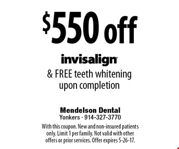 $550 off Invisalign & free teeth whitening upon completion. With this coupon. New and non-insured patients only. Limit 1 per family. Not valid with other offers or prior services. Offer expires 5-26-17.