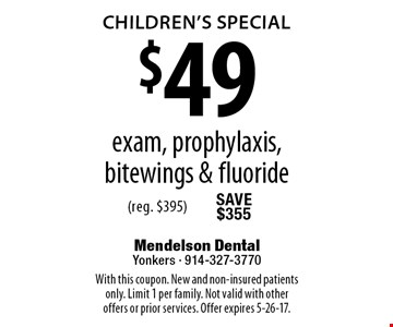 Children's Special $49 exam, prophylaxis, bitewings & fluoride (reg. $395). With this coupon. New and non-insured patients only. Limit 1 per family. Not valid with other offers or prior services. Offer expires 5-26-17.