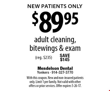 New Patients Only $89.95 adult cleaning, bitewings & exam (reg. $235). With this coupon. New and non-insured patients only. Limit 1 per family. Not valid with other offers or prior services. Offer expires 5-26-17.