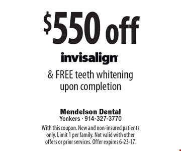 $550 off & free teeth whitening upon completion Invisalign. With this coupon. New and non-insured patients only. Limit 1 per family. Not valid with other offers or prior services. Offer expires 6-23-17.