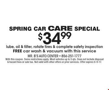 $34.99 lube, oil & filter, rotate tires & complete safety inspection. FREE car wash & vacuum with this service. With this coupon. Some restrictions apply. Most vehicles up to 5 qts. Does not include disposal & hazard fees or sale tax. Not valid with other offers or prior services. Offer expires 6-9-17.