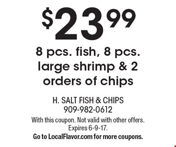 $23.99 8 pcs. fish, 8 pcs. large shrimp & 2 orders of chips. With this coupon. Not valid with other offers. Expires 6-9-17. Go to LocalFlavor.com for more coupons.