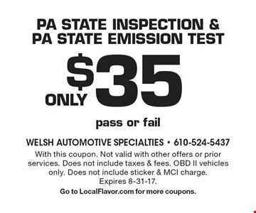 ONLY $35 PA state inspection & PA state emission test pass or fail. With this coupon. Not valid with other offers or prior services. Does not include taxes & fees. OBD II vehicles only. Does not include sticker & MCI charge. Expires 8-31-17. Go to LocalFlavor.com for more coupons.