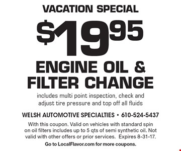 vacation special $19.95 Engine oil &filter change includes multi point inspection, check and adjust tire pressure and top off all fluids . With this coupon. Valid on vehicles with standard spin on oil filters includes up to 5 qts of semi synthetic oil. Not valid with other offers or prior services. Expires 8-31-17. Go to LocalFlavor.com for more coupons.