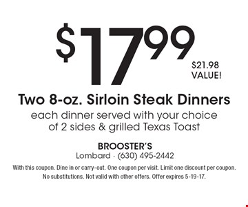 $17.99  Two 8-oz. Sirloin Steak Dinners, $21.98 VALUE! Each dinner served with your choice of 2 sides & grilled Texas Toast. With this coupon. Dine in or carry-out. One coupon per visit. Limit one discount per coupon. No substitutions. Not valid with other offers. Offer expires 5-19-17.