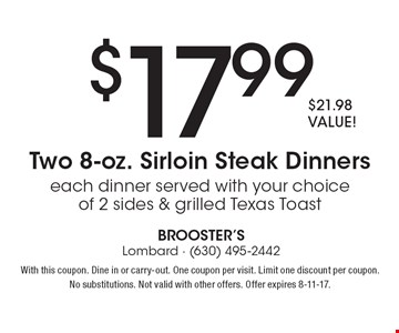 $17.99 Two 8-oz. Sirloin Steak Dinners each dinner served with your choice of 2 sides & grilled Texas Toast, $21.98 VALUE! With this coupon. Dine in or carry-out. One coupon per visit. Limit one discount per coupon.