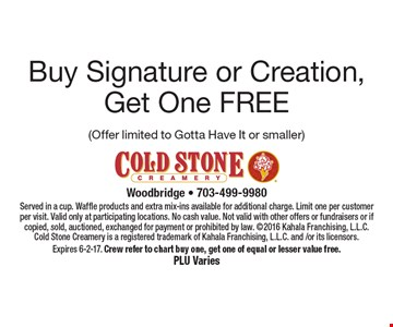 Buy Signature or Creation, Get One Free Free Signature or Creation (Offer limited to Gotta Have It or smaller). Served in a cup. Waffle products and extra mix-ins available for additional charge. Limit one per customer per visit. Valid only at participating locations. No cash value. Not valid with other offers or fundraisers or if copied, sold, auctioned, exchanged for payment or prohibited by law. 2016 Kahala Franchising, L.L.C. Cold Stone Creamery is a registered trademark of Kahala Franchising, L.L.C. and /or its licensors. Expires 6-2-17. Crew refer to chart buy one, get one of equal or lesser value free. PLU Varies