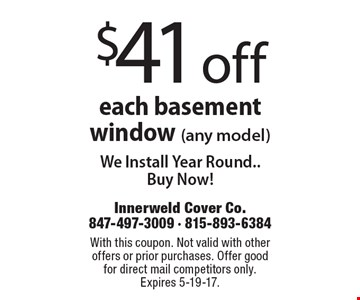 $41 off each basement window (any model). We Install Year Round. Buy Now! With this coupon. Not valid with other offers or prior purchases. Offer good for direct mail competitors only. Expires 5-19-17.