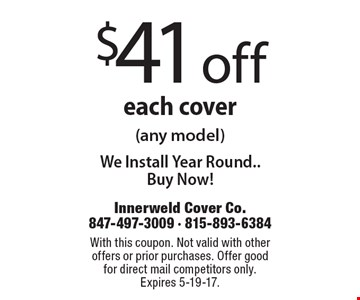 $41 off each cover (any model). We Install Year Round. Buy Now! With this coupon. Not valid with other offers or prior purchases. Offer good for direct mail competitors only. Expires 5-19-17.