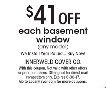 $41 off each basement window (any model). We Install Year Round... Buy Now! With this coupon. Not valid with other offers or prior purchases. Offer good for direct mail competitors only. Expires 6-30-17. Go to LocalFlavor.com for more coupons.