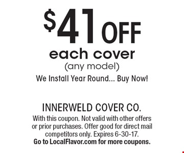 $41 off each cover (any model). We Install Year Round... Buy Now!. With this coupon. Not valid with other offers or prior purchases. Offer good for direct mail competitors only. Expires 6-30-17. Go to LocalFlavor.com for more coupons.