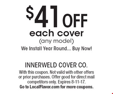 $41 OFF each cover (any model). We Install Year Round... Buy Now! With this coupon. Not valid with other offers or prior purchases. Offer good for direct mail competitors only. Expires 8-11-17. Go to LocalFlavor.com for more coupons.