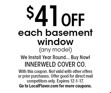 $41 off each basement window (any model). We Install Year Round... Buy Now! With this coupon. Not valid with other offers or prior purchases. Offer good for direct mail competitors only. Expires 12-1-17. Go to LocalFlavor.com for more coupons.