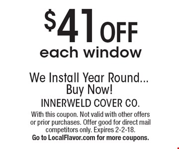 $41 off each window. We Install Year Round... Buy Now! With this coupon. Not valid with other offers or prior purchases. Offer good for direct mail competitors only. Expires 3-31-18. Go to LocalFlavor.com for more coupons.
