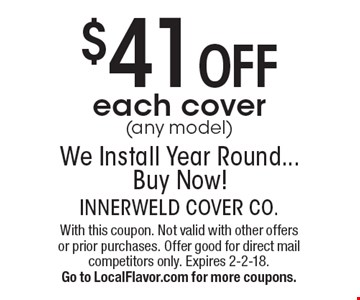 $41 off each cover (any model). We Install Year Round... Buy Now! With this coupon. Not valid with other offers or prior purchases. Offer good for direct mail competitors only. Expires 3-31-18. Go to LocalFlavor.com for more coupons.