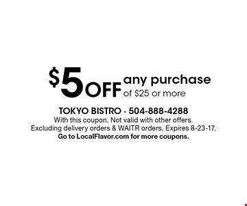 $5 off any purchase of $25 or more. With this coupon. Not valid with other offers. Excluding delivery orders & WAITR orders. Expires 8-23-17. Go to LocalFlavor.com for more coupons.