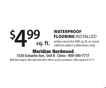 $4.99 sq. ft. WaterProof FLOORING Installed - orders must be 500 sq. ft. or more valid on select collections only. With this coupon. Not valid with other offers or prior purchases. Offer expires 6-9-17.