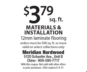 $3.79 sq. ft. materials & installation, 12mm laminate flooring, orders must be 500 sq. ft. or more valid on select collections only. With this coupon. Not valid with other offers or prior purchases. Offer expires 6-9-17.