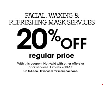Facial, waxing & refreshing mask services 20% off regular price. With this coupon. Not valid with other offers or prior services. Expires 7-10-17. Go to LocalFlavor.com for more coupons.