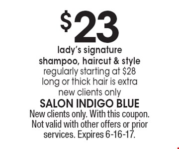 $23 lady's signature shampoo, haircut & style regularly starting at $28 long or thick hair is extra new clients only. New clients only. With this coupon. Not valid with other offers or prior services. Expires 6-16-17.