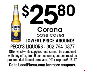$25.80 Corona loose cases. LOWEST PRICE AROUND! Offer valid while supplies last, cannot be combined with any offer, limit 6 per customer, coupon must be presented at time of purchase. Offer expires 6-15-17. Go to LocalFlavor.com for more coupons.
