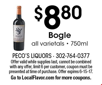 $8.80 Bogle. All varietals - 750ml. Offer valid while supplies last, cannot be combined with any offer, limit 6 per customer, coupon must be presented at time of purchase. Offer expires 6-15-17. Go to LocalFlavor.com for more coupons.