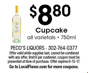 $8.80 Cupcake. All varietals - 750ml. Offer valid while supplies last, cannot be combined with any offer, limit 6 per customer, coupon must be presented at time of purchase. Offer expires 6-15-17. Go to LocalFlavor.com for more coupons.