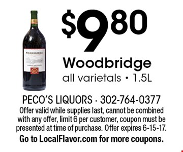 $9.80 Woodbridge. All varietals - 1.5L. Offer valid while supplies last, cannot be combined with any offer, limit 6 per customer, coupon must be presented at time of purchase. Offer expires 6-15-17. Go to LocalFlavor.com for more coupons.