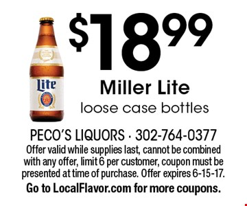 $18.99 Miller Lite loose case bottles. Offer valid while supplies last, cannot be combined with any offer, limit 6 per customer, coupon must be presented at time of purchase. Offer expires 6-15-17. Go to LocalFlavor.com for more coupons.