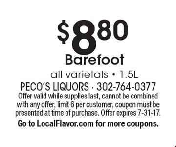 $8.80Barefoot all varietals - 1.5L. Offer valid while supplies last, cannot be combined with any offer, limit 6 per customer, coupon must bepresented at time of purchase. Offer expires 7-31-17.Go to LocalFlavor.com for more coupons.