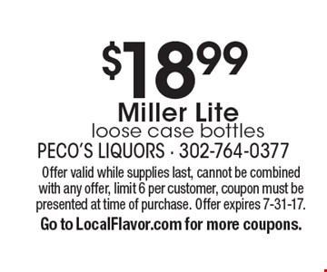 $18.99Miller Lite loose case bottles. Offer valid while supplies last, cannot be combined with any offer, limit 6 per customer, coupon must bepresented at time of purchase. Offer expires 7-31-17.Go to LocalFlavor.com for more coupons.