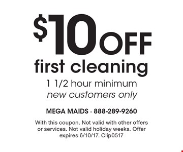 $10 Off first cleaning 1 1/2 hour minimum new customers only. With this coupon. Not valid with other offers or services. Not valid holiday weeks. Offer expires 6/10/17. Clip0517