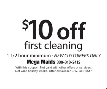 $10 off first cleaning. 1 1/2 hour minimum - new customers only. With this coupon. Not valid with other offers or services. Not valid holiday weeks. Offer expires 6-10-17. CLIP0517