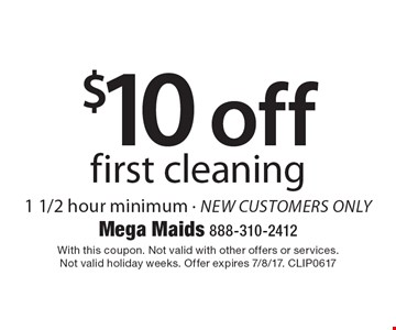 $10 off first cleaning. 1 1/2 hour minimum - new customers only. With this coupon. Not valid with other offers or services. Not valid holiday weeks. Offer expires 7/8/17. CLIP0617