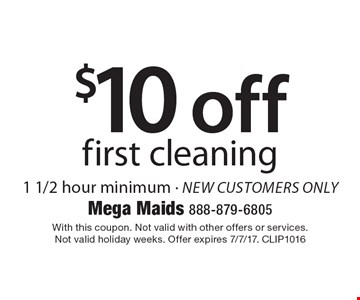 $10 off first cleaning. 1 1/2 hour minimum - new customers only. With this coupon. Not valid with other offers or services. Not valid holiday weeks. Offer expires 7/7/17. CLIP1016