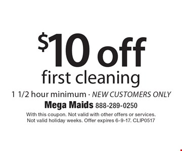 $10 off first cleaning. 1 1/2 hour minimum. New customers only. With this coupon. Not valid with other offers or services. Not valid holiday weeks. Offer expires 6-9-17. CLIP0517