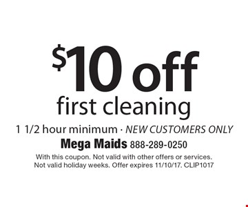 $10 off first cleaning 1 1/2 hour minimum - new customers only. With this coupon. Not valid with other offers or services. Not valid holiday weeks. Offer expires 11/10/17. CLIP1017